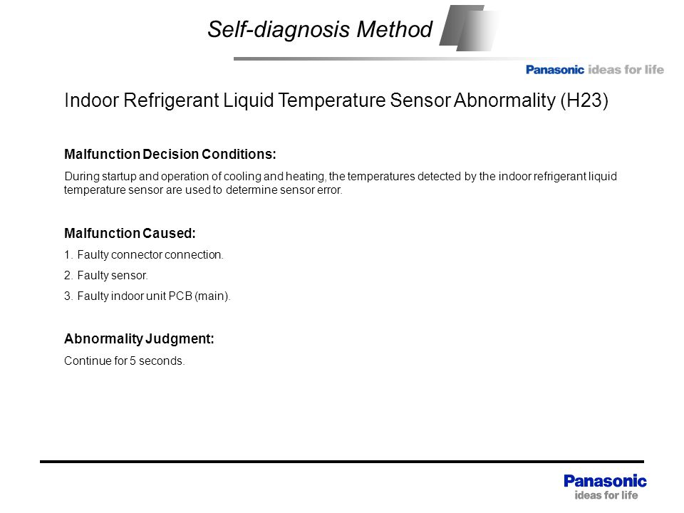Self-diagnosis Method Indoor Refrigerant Liquid Temperature Sensor Abnormality (H23) Malfunction Decision Conditions: During startup and operation of cooling and heating, the temperatures detected by the indoor refrigerant liquid temperature sensor are used to determine sensor error.