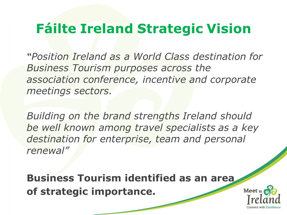 "Fáilte Ireland Strategic Vision "" Position Ireland as a World Class destination for Business Tourism purposes across the association conference, incen"