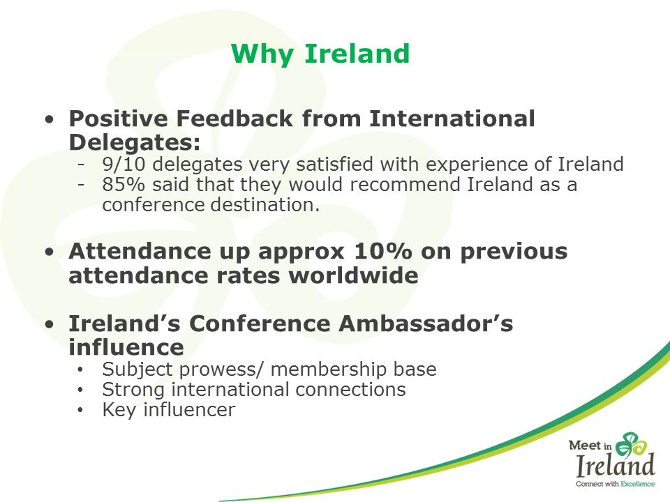 Why Ireland Positive Feedback from International Delegates: -9/10 delegates very satisfied with experience of Ireland -85% said that they would recomm