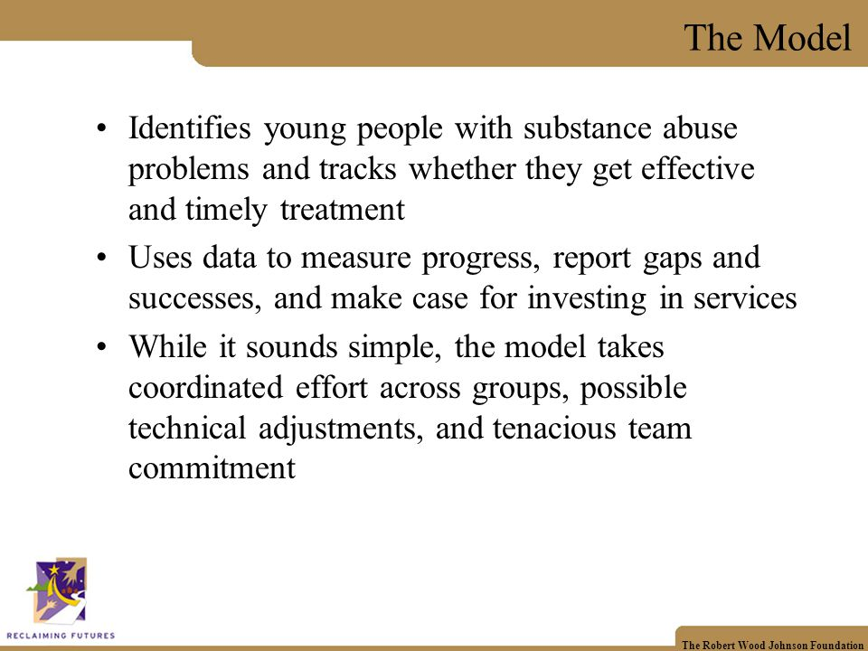 The Robert Wood Johnson Foundation The Model Identifies young people with substance abuse problems and tracks whether they get effective and timely treatment Uses data to measure progress, report gaps and successes, and make case for investing in services While it sounds simple, the model takes coordinated effort across groups, possible technical adjustments, and tenacious team commitment