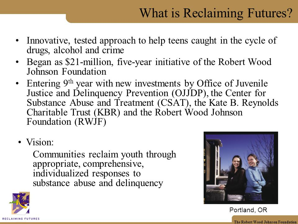 The Robert Wood Johnson Foundation What is Reclaiming Futures.