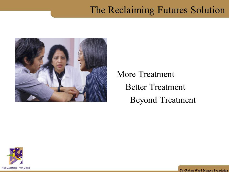 The Robert Wood Johnson Foundation The Reclaiming Futures Solution More Treatment Better Treatment Beyond Treatment