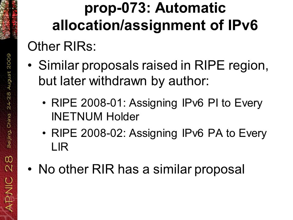prop-073: Automatic allocation/assignment of IPv6 Other RIRs: Similar proposals raised in RIPE region, but later withdrawn by author: RIPE 2008-01: Assigning IPv6 PI to Every INETNUM Holder RIPE 2008-02: Assigning IPv6 PA to Every LIR No other RIR has a similar proposal