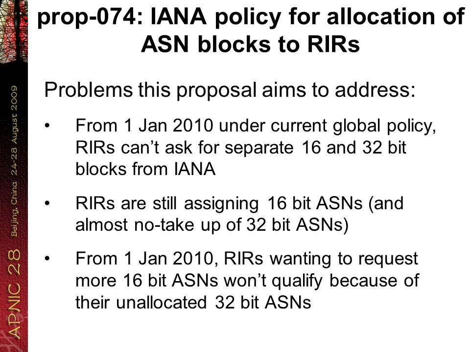 prop-074: IANA policy for allocation of ASN blocks to RIRs Problems this proposal aims to address: From 1 Jan 2010 under current global policy, RIRs can't ask for separate 16 and 32 bit blocks from IANA RIRs are still assigning 16 bit ASNs (and almost no-take up of 32 bit ASNs) From 1 Jan 2010, RIRs wanting to request more 16 bit ASNs won't qualify because of their unallocated 32 bit ASNs