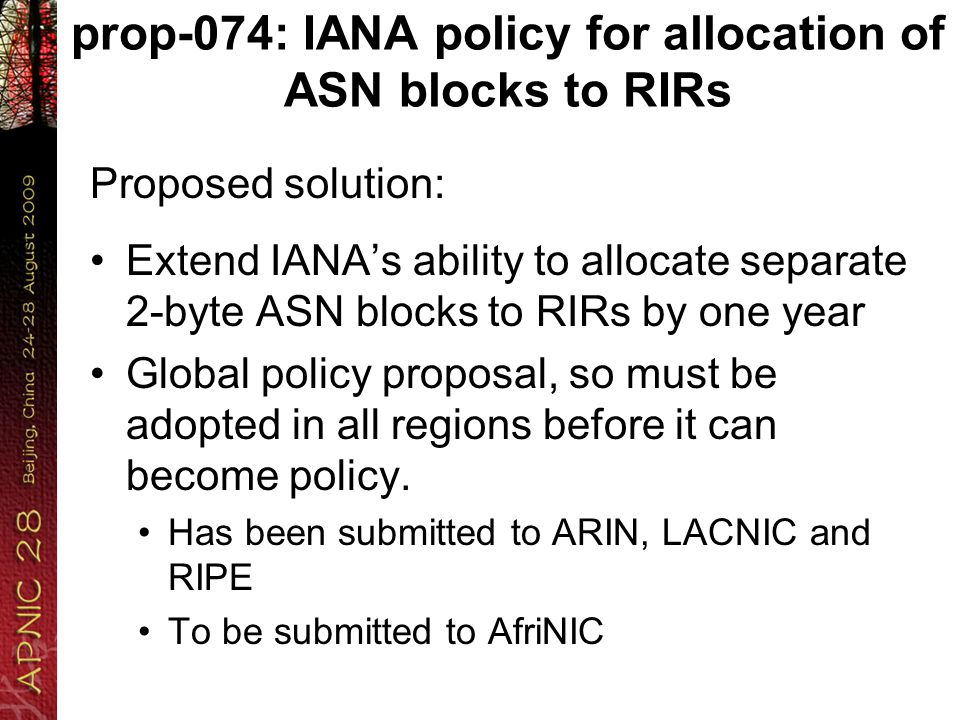prop-074: IANA policy for allocation of ASN blocks to RIRs Proposed solution: Extend IANA's ability to allocate separate 2-byte ASN blocks to RIRs by one year Global policy proposal, so must be adopted in all regions before it can become policy.