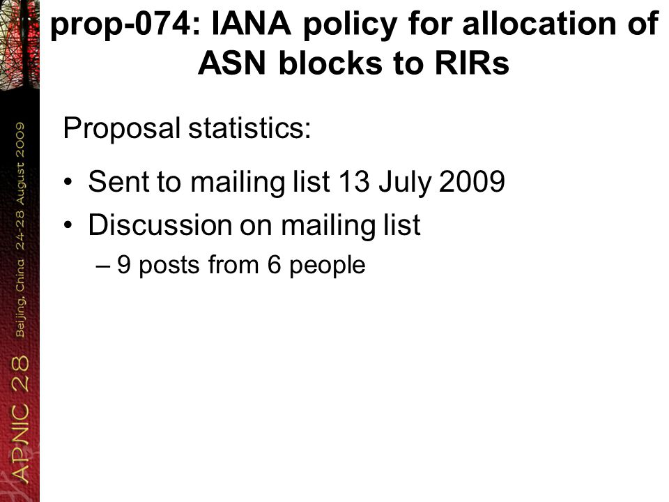 prop-074: IANA policy for allocation of ASN blocks to RIRs Proposal statistics: Sent to mailing list 13 July 2009 Discussion on mailing list –9 posts from 6 people