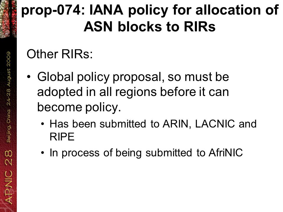 prop-074: IANA policy for allocation of ASN blocks to RIRs Other RIRs: Global policy proposal, so must be adopted in all regions before it can become policy.