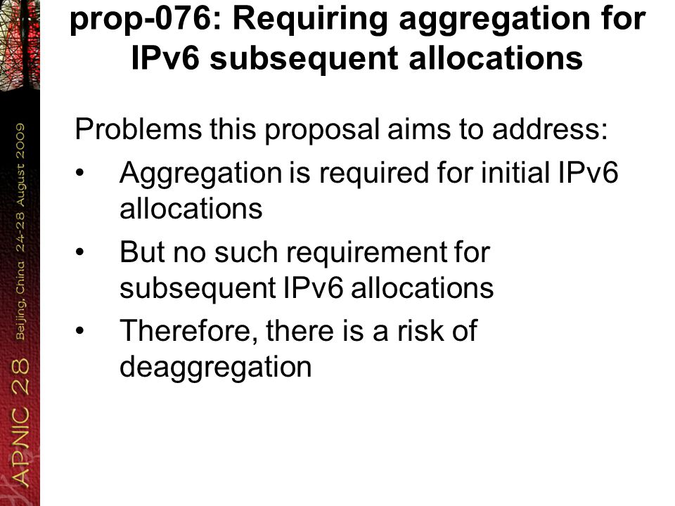 prop-076: Requiring aggregation for IPv6 subsequent allocations Problems this proposal aims to address: Aggregation is required for initial IPv6 allocations But no such requirement for subsequent IPv6 allocations Therefore, there is a risk of deaggregation