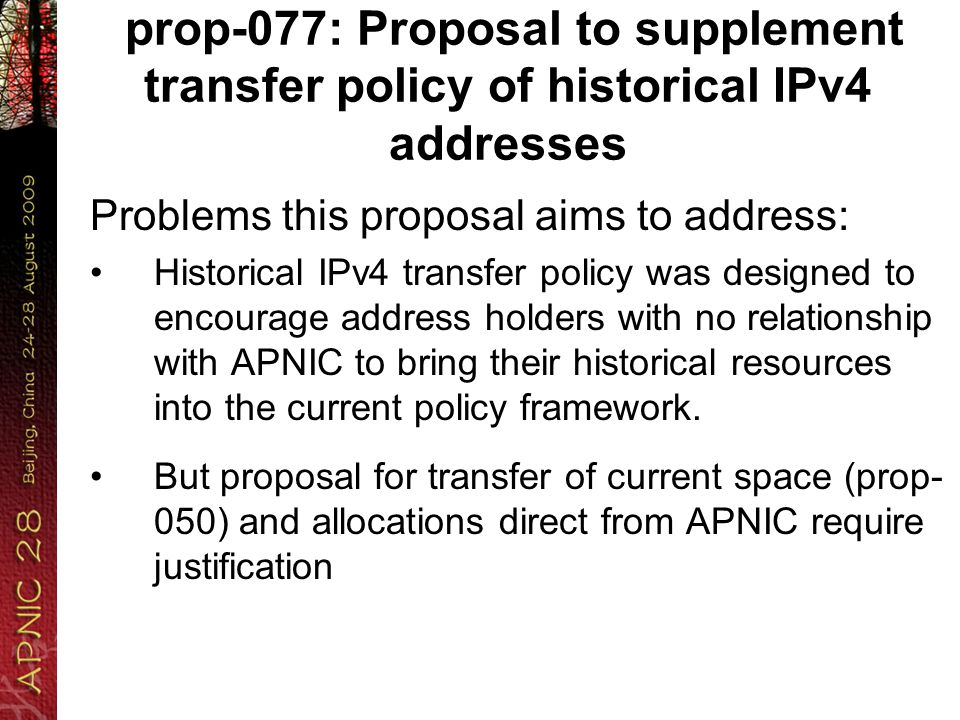 prop-077: Proposal to supplement transfer policy of historical IPv4 addresses Problems this proposal aims to address: Historical IPv4 transfer policy was designed to encourage address holders with no relationship with APNIC to bring their historical resources into the current policy framework.