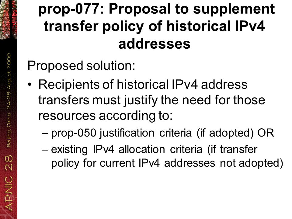 prop-077: Proposal to supplement transfer policy of historical IPv4 addresses Proposed solution: Recipients of historical IPv4 address transfers must justify the need for those resources according to: –prop-050 justification criteria (if adopted) OR –existing IPv4 allocation criteria (if transfer policy for current IPv4 addresses not adopted)
