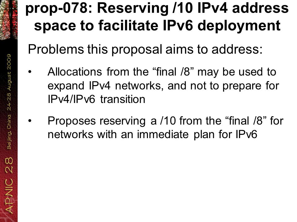 prop-078: Reserving /10 IPv4 address space to facilitate IPv6 deployment Problems this proposal aims to address: Allocations from the final /8 may be used to expand IPv4 networks, and not to prepare for IPv4/IPv6 transition Proposes reserving a /10 from the final /8 for networks with an immediate plan for IPv6