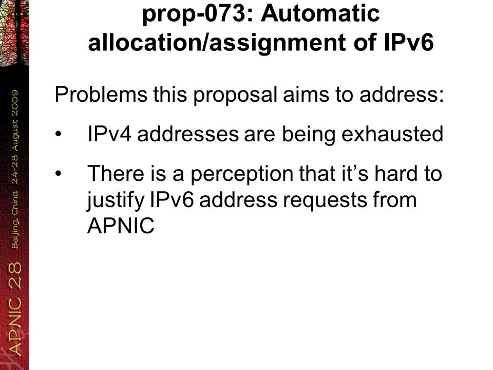 prop-073: Automatic allocation/assignment of IPv6 Problems this proposal aims to address: IPv4 addresses are being exhausted There is a perception that it's hard to justify IPv6 address requests from APNIC