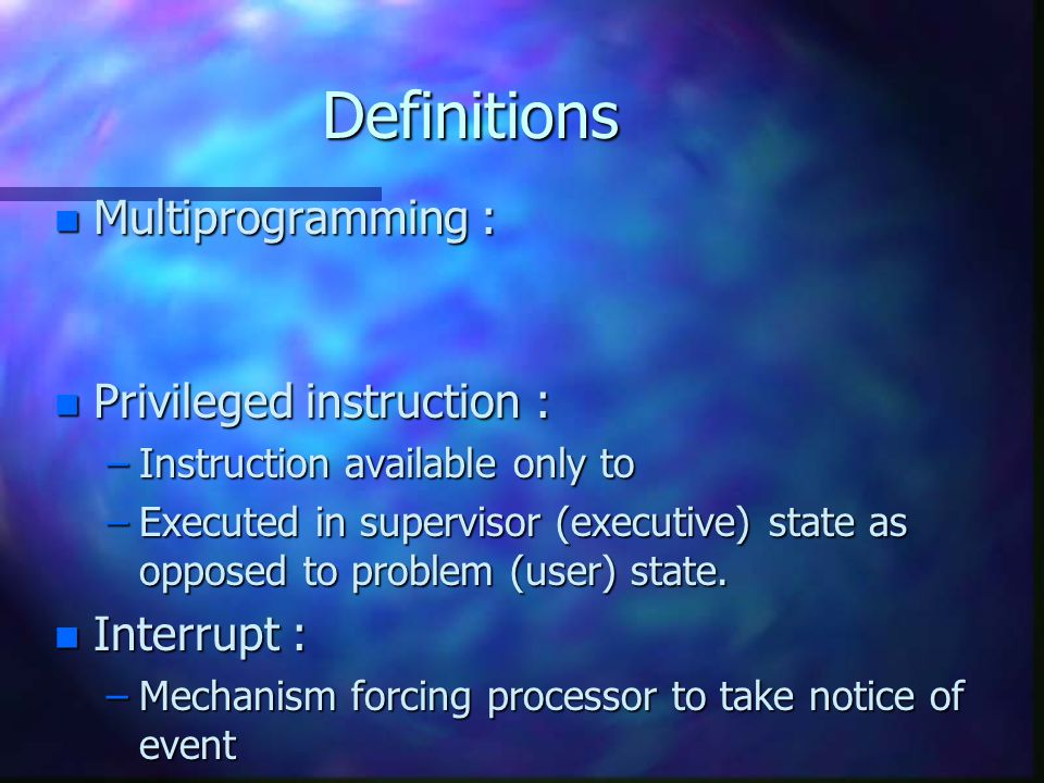Definitions n Multiprogramming : n Privileged instruction : –Instruction available only to –Executed in supervisor (executive) state as opposed to problem (user) state.