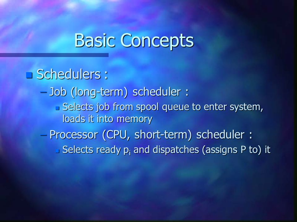 Basic Concepts n Schedulers : –Job (long-term) scheduler : n Selects job from spool queue to enter system, loads it into memory –Processor (CPU, short-term) scheduler : n Selects ready p i and dispatches (assigns P to) it