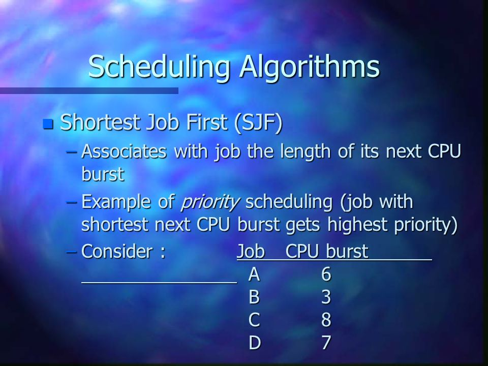 Scheduling Algorithms n Shortest Job First (SJF) –Associates with job the length of its next CPU burst –Example of priority scheduling (job with shortest next CPU burst gets highest priority) –Consider :Job CPU burst A 6 B 3 C 8 D 7