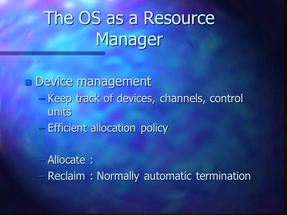 n Information management –Keep track : Location, use, status ( ) –Who gets use of resources, enforce protection, provide accessing routines –Allocate ( Open file ) –Deallocate ( Close file ) The OS as a Resource Manager