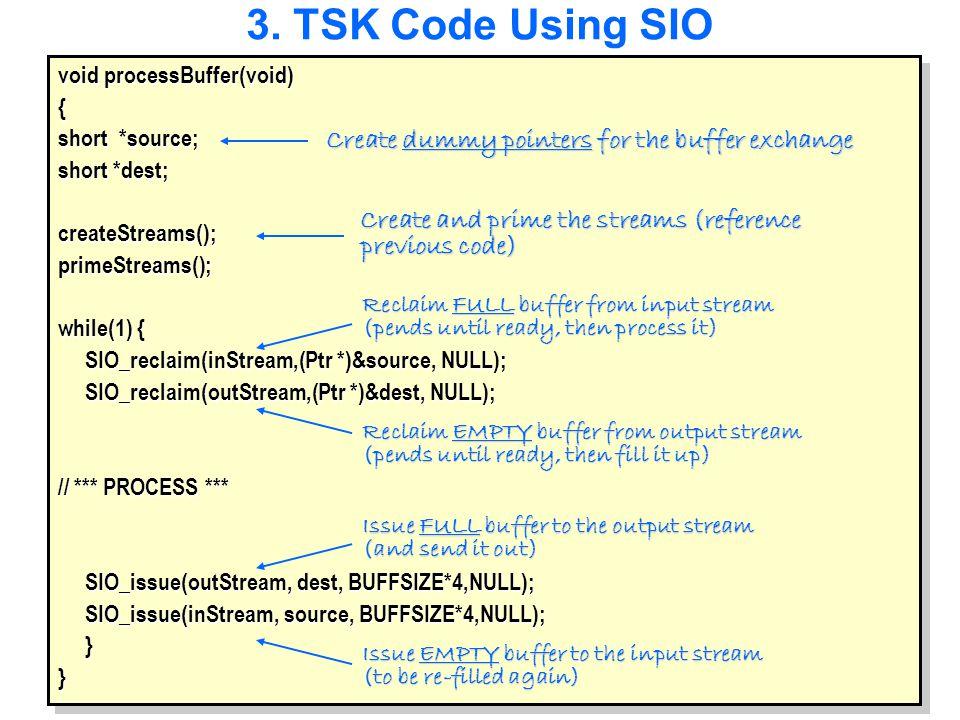 3. TSK Code Using SIO void processBuffer(void) { short *source; short *dest; createStreams();primeStreams(); while(1) { SIO_reclaim(inStream,(Ptr *)&s
