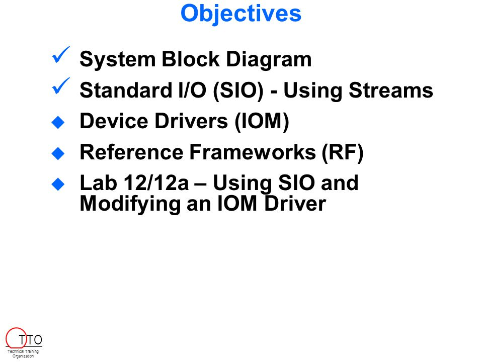 Objectives System Block Diagram Standard I/O (SIO) - Using Streams  Device Drivers (IOM)  Reference Frameworks (RF)  Lab 12/12a – Using SIO and Modifying an IOM Driver Technical Training Organization T TO