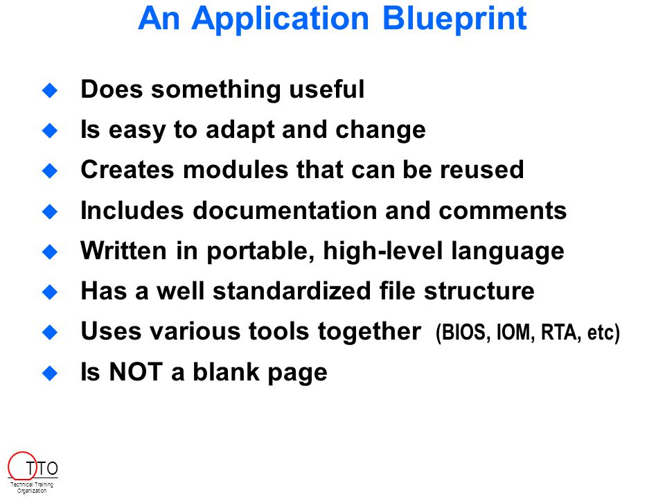 An Application Blueprint   Does something useful   Is easy to adapt and change   Creates modules that can be reused   Includes documentation and comments   Written in portable, high-level language   Has a well standardized file structure   Uses various tools together (BIOS, IOM, RTA, etc)   Is NOT a blank page Technical Training Organization T TO