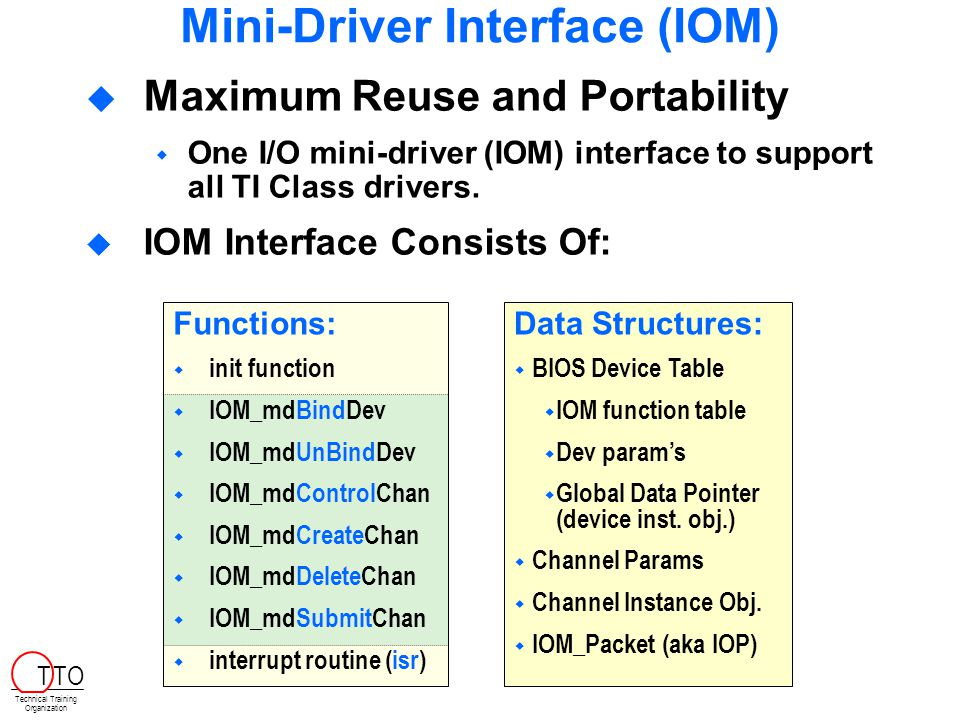 Mini-Driver Interface (IOM)  Maximum Reuse and Portability  One I/O mini-driver (IOM) interface to support all TI Class drivers.