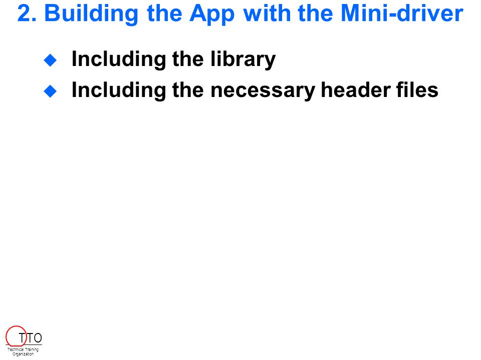 2. Building the App with the Mini-driver  Including the library  Including the necessary header files Technical Training Organization T TO