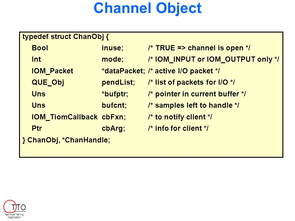Channel Object typedef struct ChanObj { Boolinuse; /* TRUE => channel is open */ Intmode; /* IOM_INPUT or IOM_OUTPUT only */ IOM_Packet*dataPacket; /* active I/O packet */ QUE_ObjpendList; /* list of packets for I/O */ Uns*bufptr;/* pointer in current buffer */ Unsbufcnt; /* samples left to handle */ IOM_TiomCallbackcbFxn; /* to notify client */ PtrcbArg;/* info for client */ } ChanObj, *ChanHandle; Technical Training Organization T TO