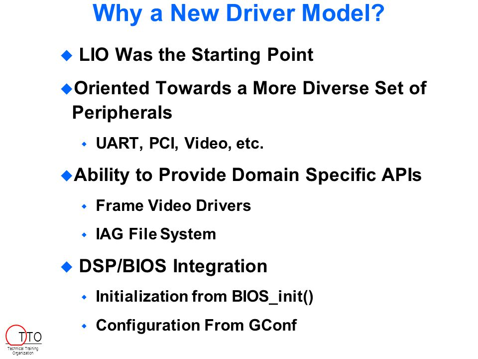 Why a New Driver Model?  LIO Was the Starting Point  Oriented Towards a More Diverse Set of Peripherals  UART, PCI, Video, etc.  Ability to Provid