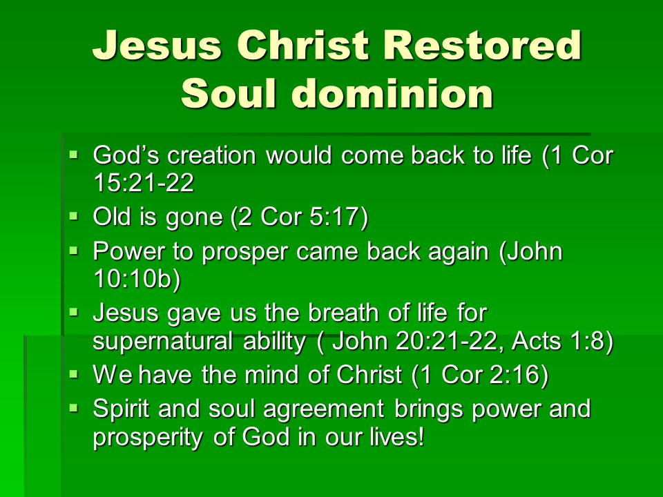 Jesus Christ Restored Soul dominion  God's creation would come back to life (1 Cor 15:21-22  Old is gone (2 Cor 5:17)  Power to prosper came back again (John 10:10b)  Jesus gave us the breath of life for supernatural ability ( John 20:21-22, Acts 1:8)  We have the mind of Christ (1 Cor 2:16)  Spirit and soul agreement brings power and prosperity of God in our lives!
