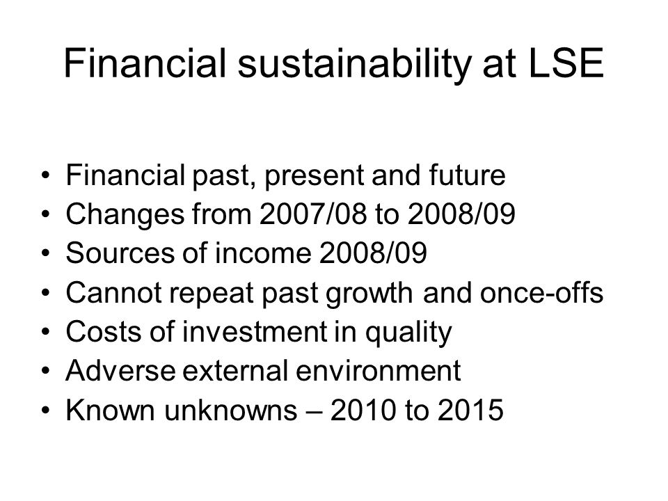 Financial sustainability at LSE Financial past, present and future Changes from 2007/08 to 2008/09 Sources of income 2008/09 Cannot repeat past growth and once-offs Costs of investment in quality Adverse external environment Known unknowns – 2010 to 2015