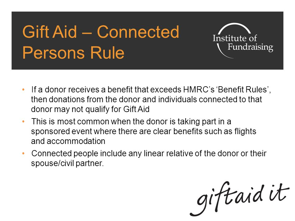 Gift Aid – Connected Persons Rule If a donor receives a benefit that exceeds HMRC's 'Benefit Rules', then donations from the donor and individuals connected to that donor may not qualify for Gift Aid This is most common when the donor is taking part in a sponsored event where there are clear benefits such as flights and accommodation Connected people include any linear relative of the donor or their spouse/civil partner.