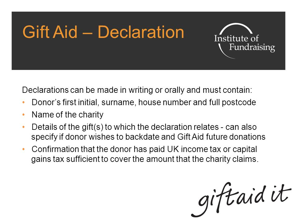 Gift Aid – Declaration Declarations can be made in writing or orally and must contain: Donor's first initial, surname, house number and full postcode Name of the charity Details of the gift(s) to which the declaration relates - can also specify if donor wishes to backdate and Gift Aid future donations Confirmation that the donor has paid UK income tax or capital gains tax sufficient to cover the amount that the charity claims.