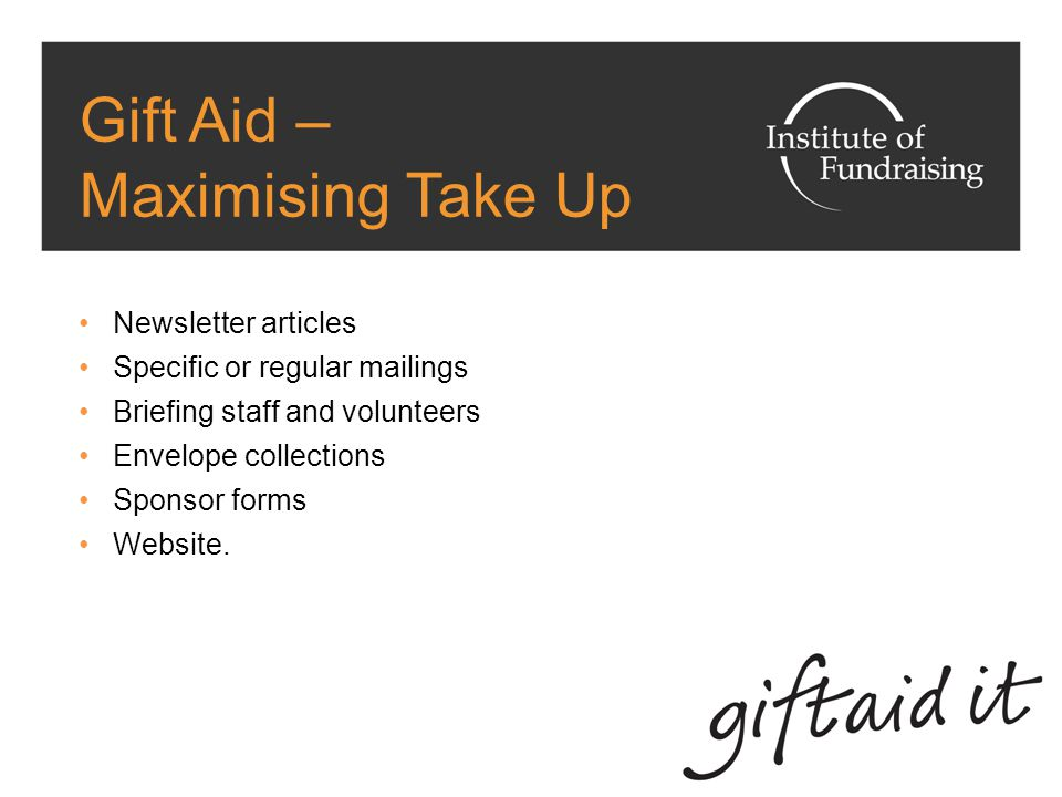 Gift Aid – Maximising Take Up Newsletter articles Specific or regular mailings Briefing staff and volunteers Envelope collections Sponsor forms Website.