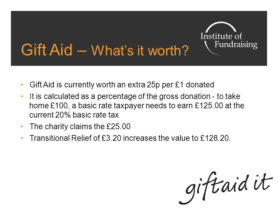 Transitional Relief From 6 th April 2008 until 5 th April 2011, Transitional Relief will be added to Gift Aid claims at a rate of 3 pence per pound Transitional Relief makes up the shortfall in the value of Gift Aid to charities following the 2008 reduction in basic rate tax Transitional Relief is not a tax relief but 'Government Expenditure' that will be paid to charities for this limited time Payments received by charities include Gift Aid and Transitional Relief.