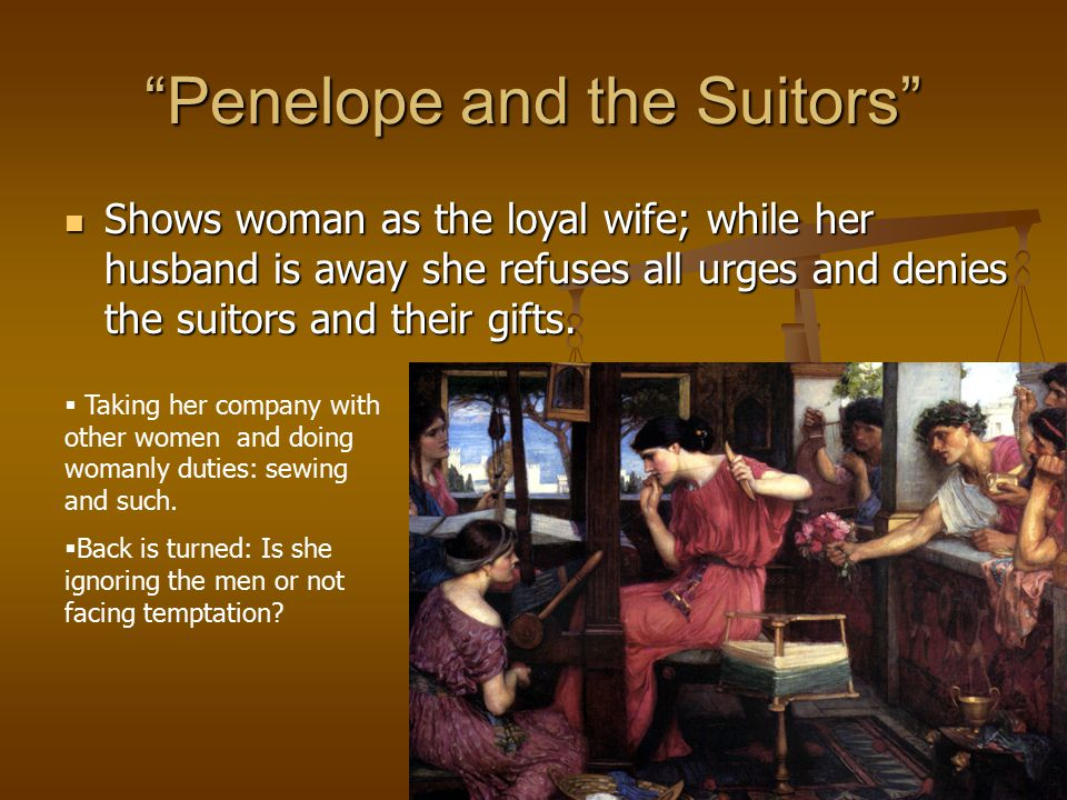 Penelope and the Suitors Shows woman as the loyal wife; while her husband is away she refuses all urges and denies the suitors and their gifts.