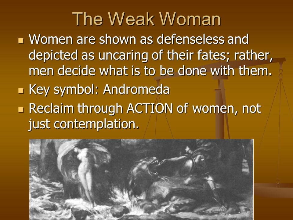 The Weak Woman Women are shown as defenseless and depicted as uncaring of their fates; rather, men decide what is to be done with them. Women are show