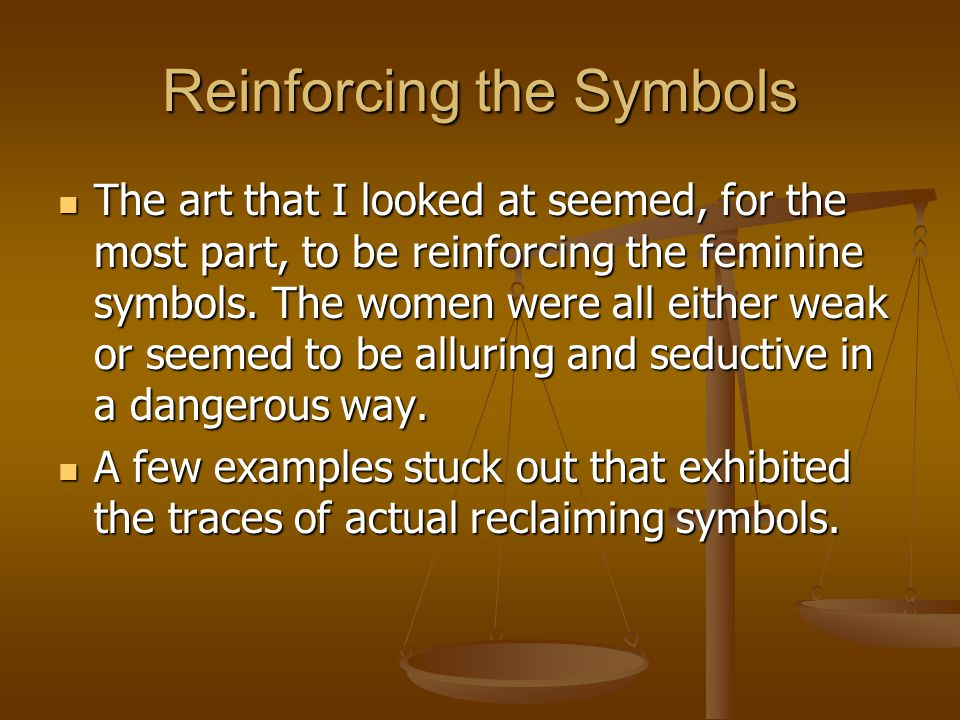 Reinforcing the Symbols The art that I looked at seemed, for the most part, to be reinforcing the feminine symbols. The women were all either weak or