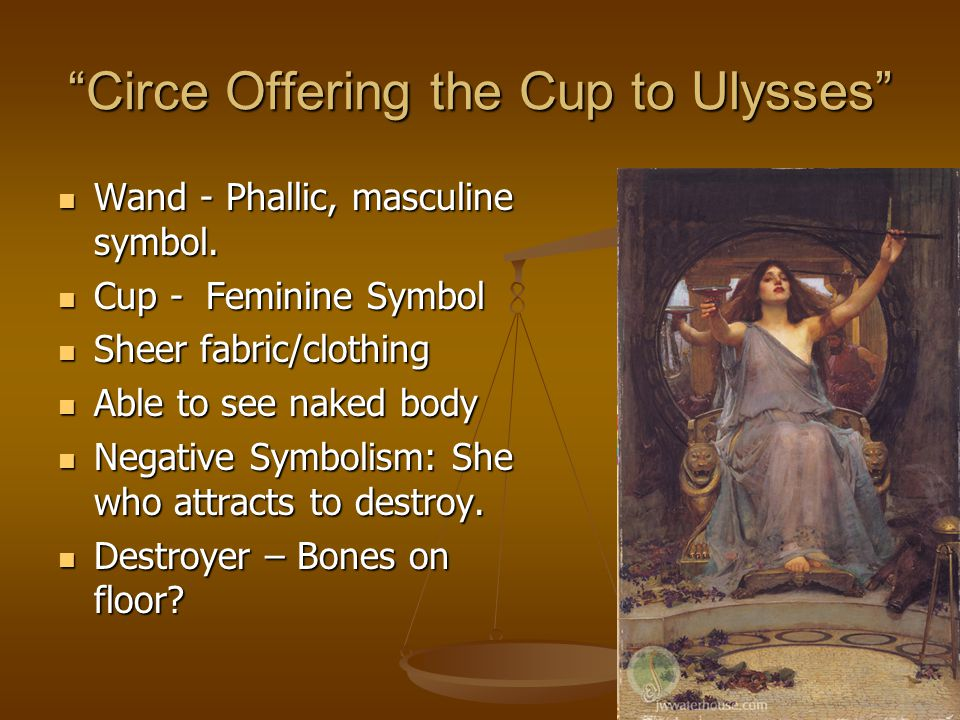 Circe Offering the Cup to Ulysses Wand - Phallic, masculine symbol.