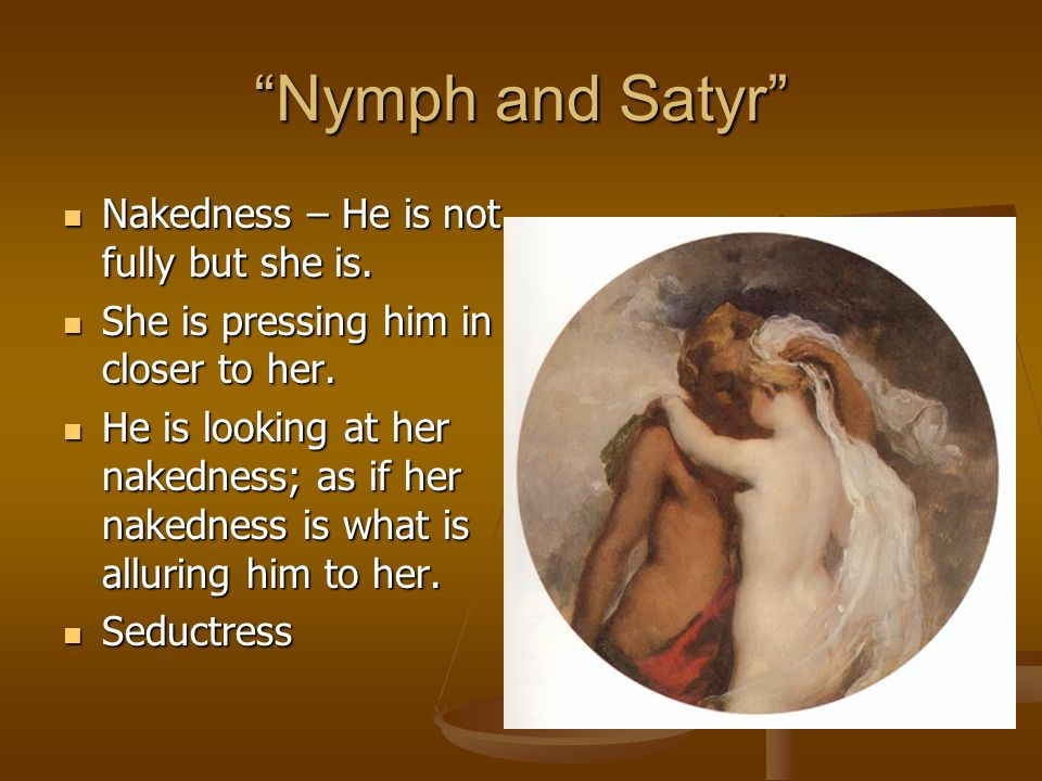 Nymph and Satyr Nakedness – He is not fully but she is.