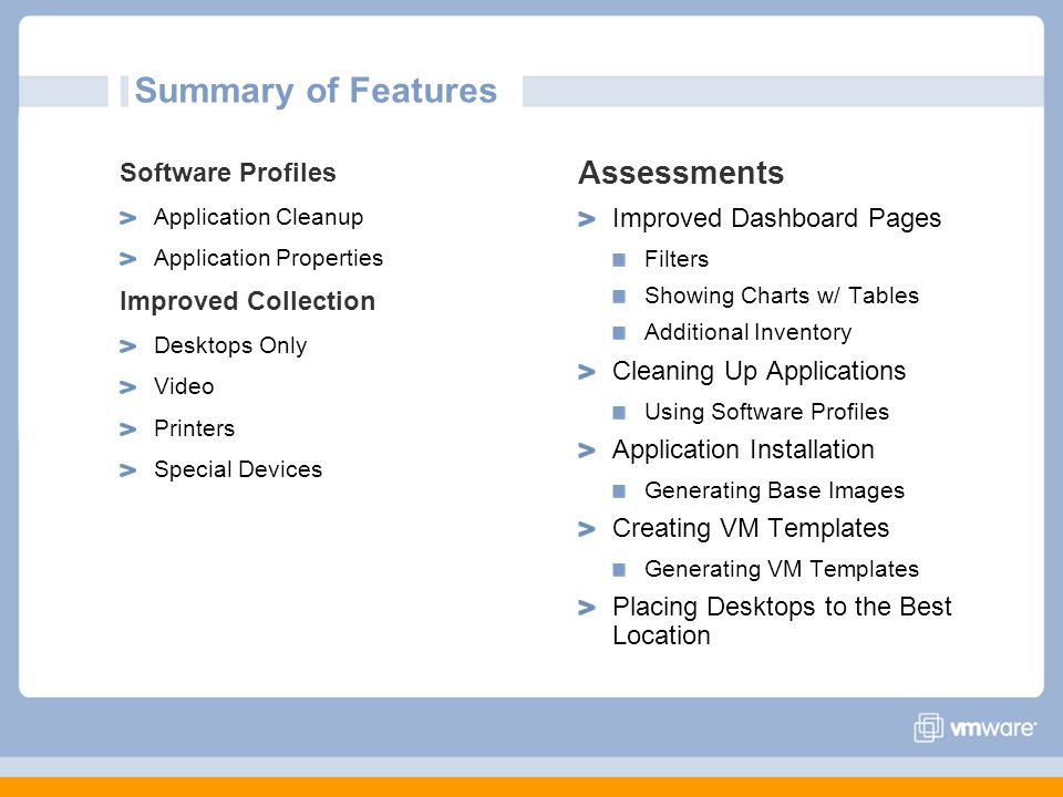 Summary of Features Software Profiles Application Cleanup Application Properties Improved Collection Desktops Only Video Printers Special Devices Assessments Improved Dashboard Pages Filters Showing Charts w/ Tables Additional Inventory Cleaning Up Applications Using Software Profiles Application Installation Generating Base Images Creating VM Templates Generating VM Templates Placing Desktops to the Best Location