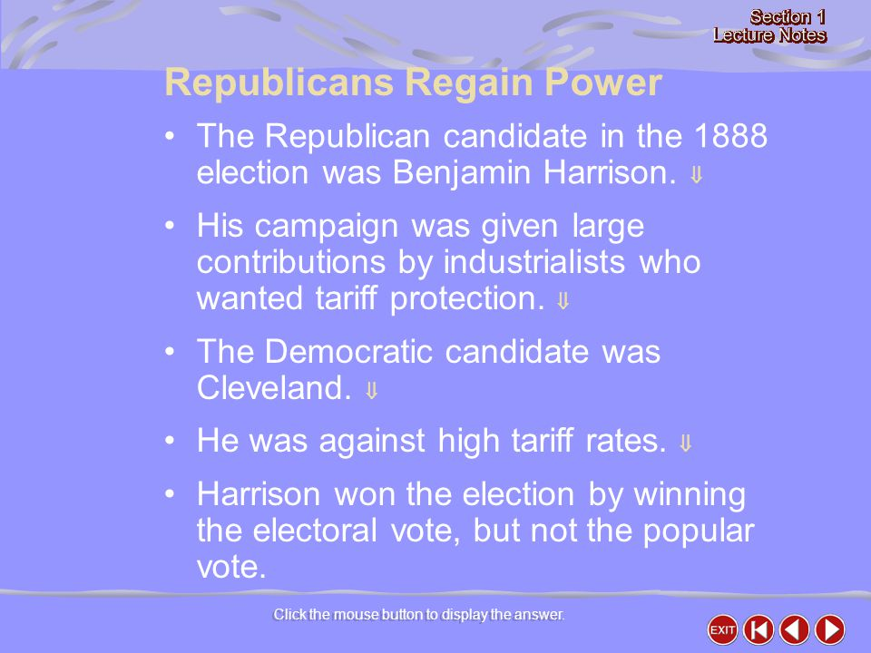 Click the mouse button to display the answer. Republicans Regain Power The Republican candidate in the 1888 election was Benjamin Harrison.  His camp