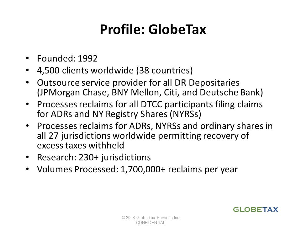 Profile: GlobeTax Founded: 1992 4,500 clients worldwide (38 countries) Outsource service provider for all DR Depositaries (JPMorgan Chase, BNY Mellon,