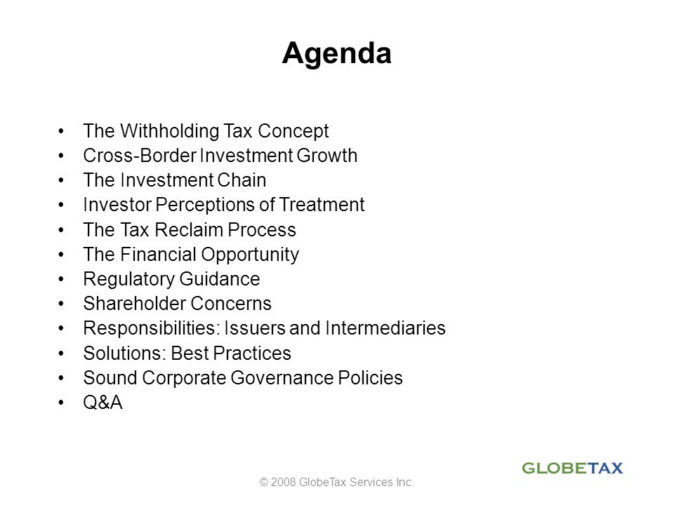 OECD Corporate Governance Guidelines Basic shareholder rights should include the right to: 1.Secure methods of ownership registration 2.Convey or transfer shares 3.Obtain relevant and material information about the corporation on a timely and regular basis 4.Participate and vote in shareholder meetings 5.Elect and remove members of the board 6.Share in the profits of the corporation. © 2008 GlobeTax Services Inc.