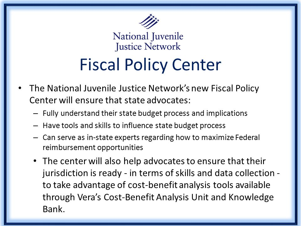 Fiscal Policy Center The National Juvenile Justice Network's new Fiscal Policy Center will ensure that state advocates: – Fully understand their state budget process and implications – Have tools and skills to influence state budget process – Can serve as in-state experts regarding how to maximize Federal reimbursement opportunities The center will also help advocates to ensure that their jurisdiction is ready - in terms of skills and data collection - to take advantage of cost-benefit analysis tools available through Vera's Cost-Benefit Analysis Unit and Knowledge Bank.