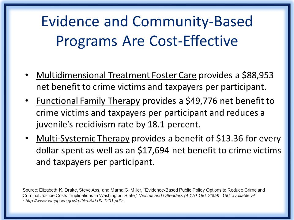 Evidence and Community-Based Programs Are Cost-Effective Multidimensional Treatment Foster Care provides a $88,953 net benefit to crime victims and taxpayers per participant.