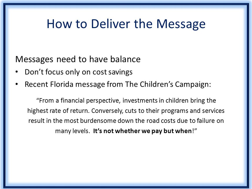 How to Deliver the Message Messages need to have balance Don't focus only on cost savings Recent Florida message from The Children's Campaign: From a financial perspective, investments in children bring the highest rate of return.