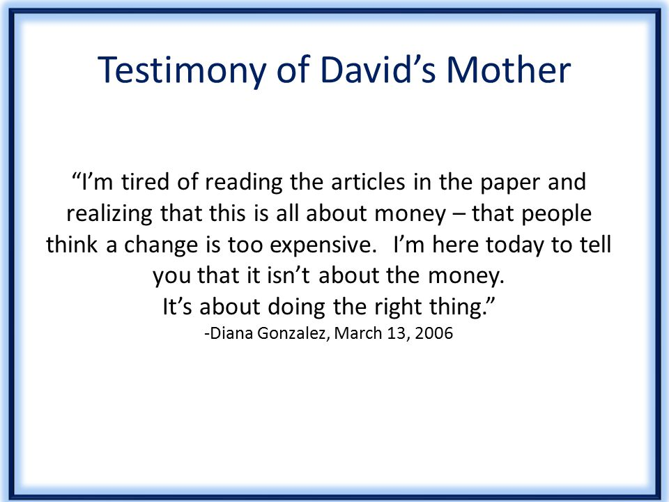 Testimony of David's Mother I'm tired of reading the articles in the paper and realizing that this is all about money – that people think a change is too expensive.