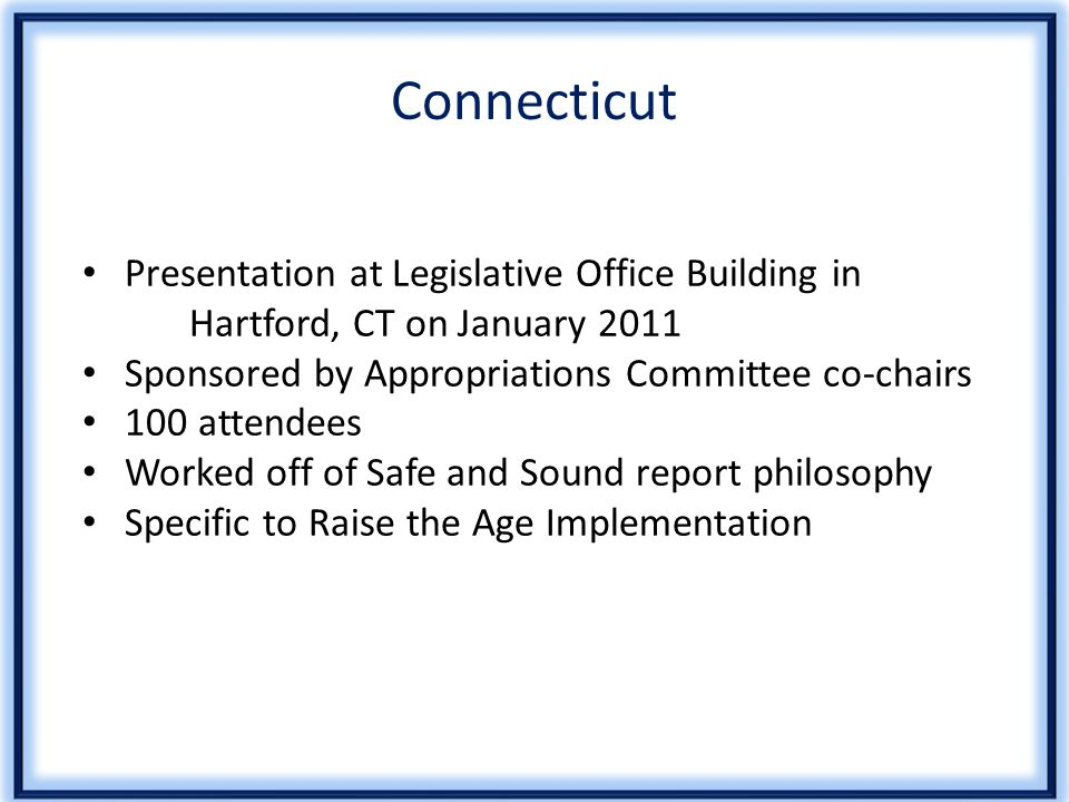 Connecticut Presentation at Legislative Office Building in Hartford, CT on January 2011 Sponsored by Appropriations Committee co-chairs 100 attendees Worked off of Safe and Sound report philosophy Specific to Raise the Age Implementation