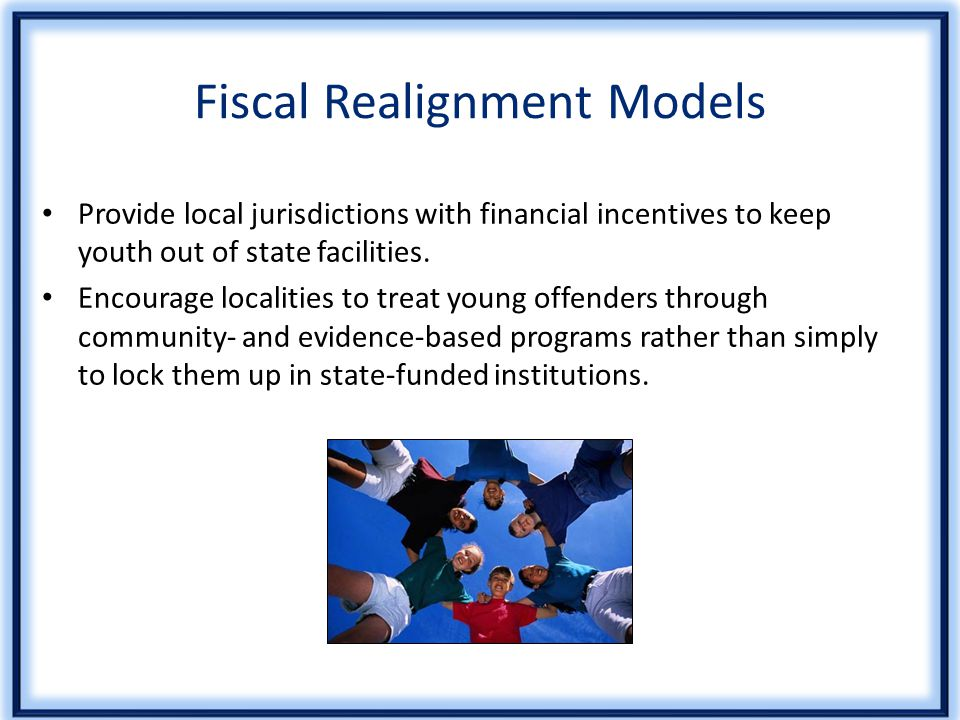 Fiscal Realignment Models Provide local jurisdictions with financial incentives to keep youth out of state facilities.