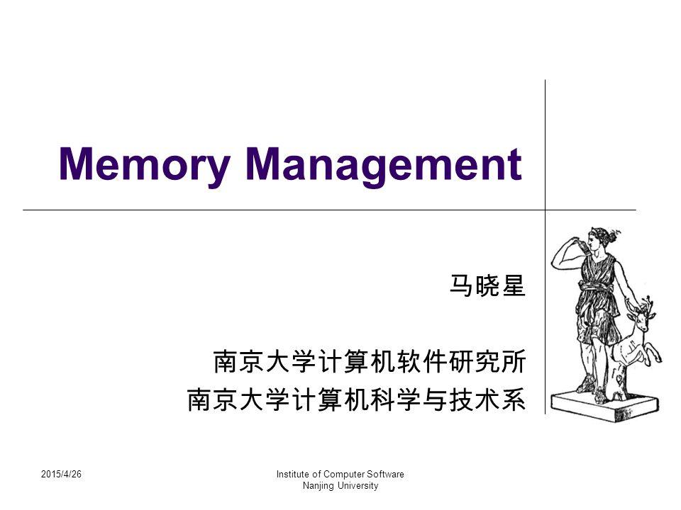 2015/4/26Institute of Computer Software Nanjing University Memory Management 马晓星 南京大学计算机软件研究所 南京大学计算机科学与技术系