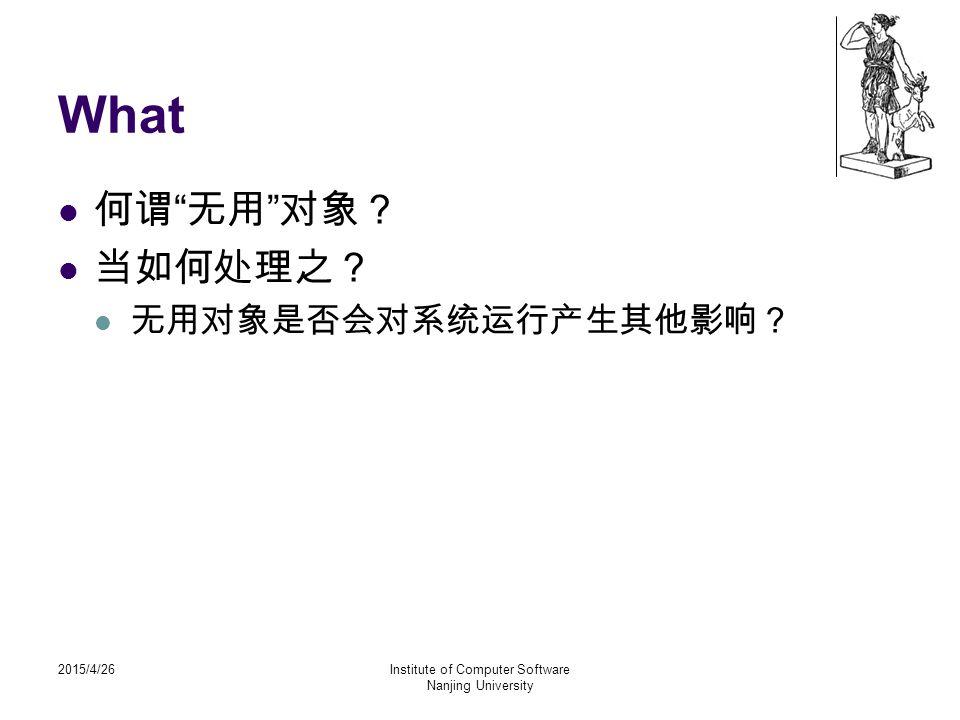 "2015/4/26Institute of Computer Software Nanjing University What 何谓 "" 无用 "" 对象? 当如何处理之? 无用对象是否会对系统运行产生其他影响?"